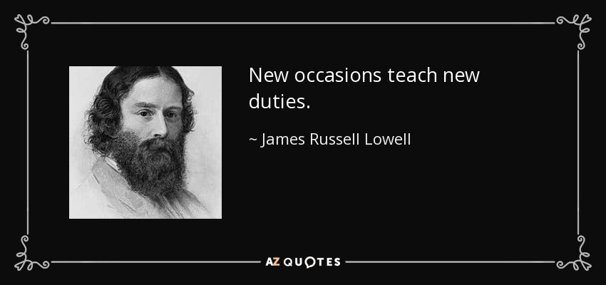 New occasions teach new duties. - James Russell Lowell
