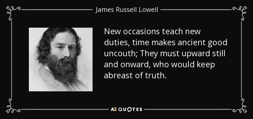 New occasions teach new duties, time makes ancient good uncouth; They must upward still and onward, who would keep abreast of truth. - James Russell Lowell