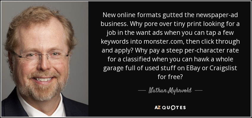 New online formats gutted the newspaper-ad business. Why pore over tiny print looking for a job in the want ads when you can tap a few keywords into monster.com, then click through and apply? Why pay a steep per-character rate for a classified when you can hawk a whole garage full of used stuff on EBay or Craigslist for free? - Nathan Myhrvold