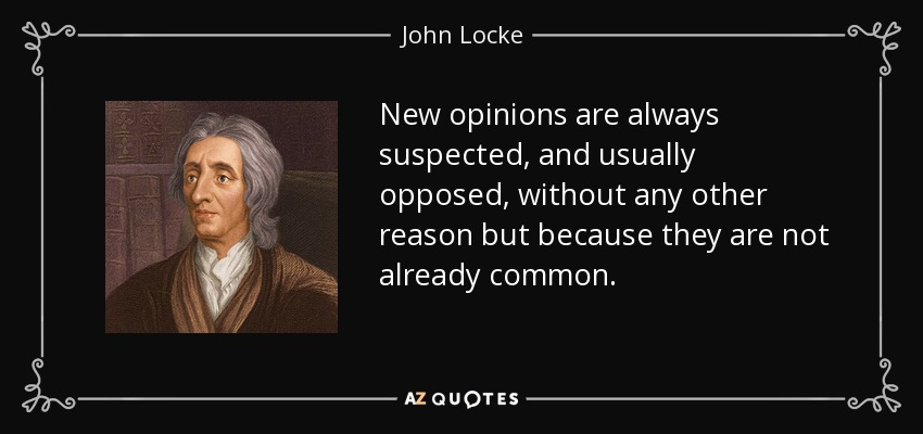 New opinions are always suspected, and usually opposed, without any other reason but because they are not already common. - John Locke