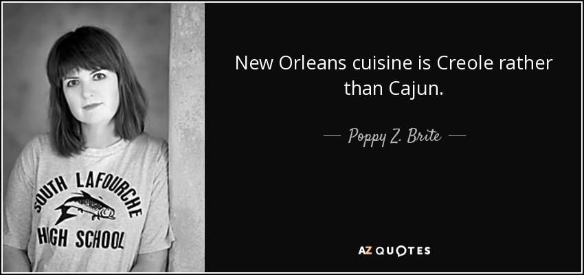 New Orleans cuisine is Creole rather than Cajun. - Poppy Z. Brite