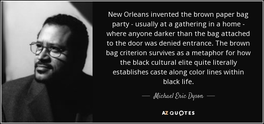 New Orleans invented the brown paper bag party - usually at a gathering in a home - where anyone darker than the bag attached to the door was denied entrance. The brown bag criterion survives as a metaphor for how the black cultural elite quite literally establishes caste along color lines within black life. - Michael Eric Dyson