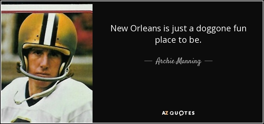 New Orleans is just a doggone fun place to be. - Archie Manning