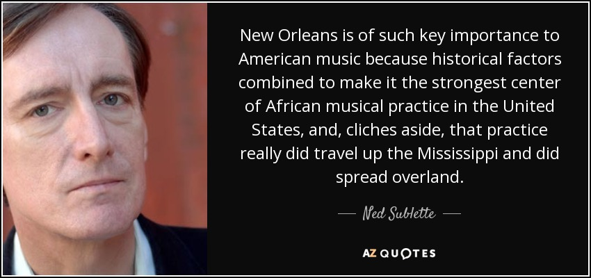 New Orleans is of such key importance to American music because historical factors combined to make it the strongest center of African musical practice in the United States, and, cliches aside, that practice really did travel up the Mississippi and did spread overland. - Ned Sublette