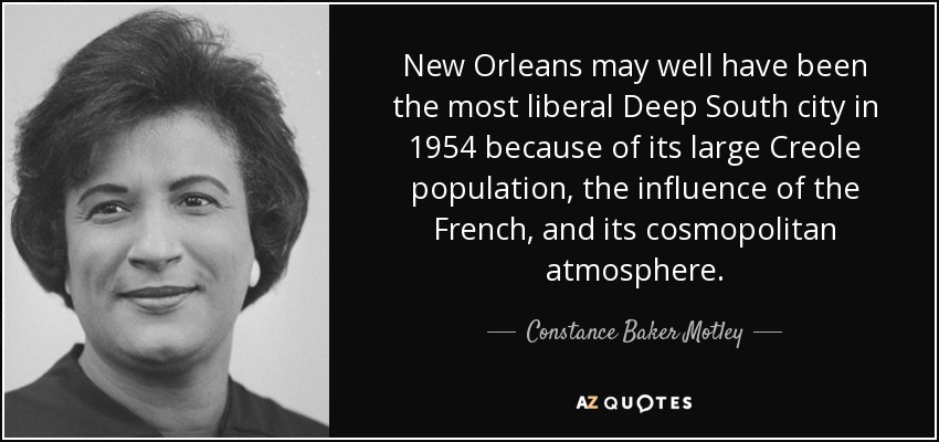 New Orleans may well have been the most liberal Deep South city in 1954 because of its large Creole population, the influence of the French, and its cosmopolitan atmosphere. - Constance Baker Motley