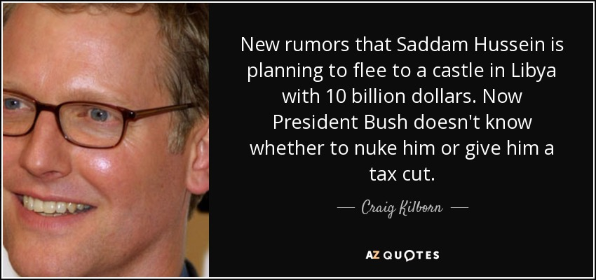 New rumors that Saddam Hussein is planning to flee to a castle in Libya with 10 billion dollars. Now President Bush doesn't know whether to nuke him or give him a tax cut. - Craig Kilborn