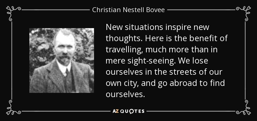 New situations inspire new thoughts. Here is the benefit of travelling, much more than in mere sight-seeing. We lose ourselves in the streets of our own city, and go abroad to find ourselves. - Christian Nestell Bovee
