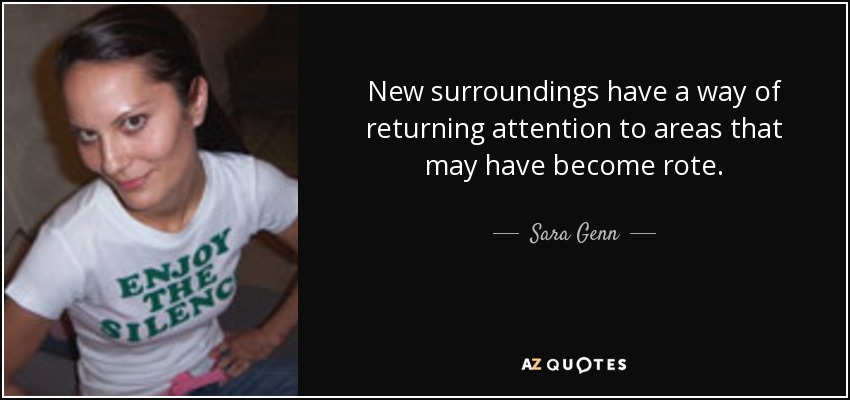 New surroundings have a way of returning attention to areas that may have become rote. - Sara Genn
