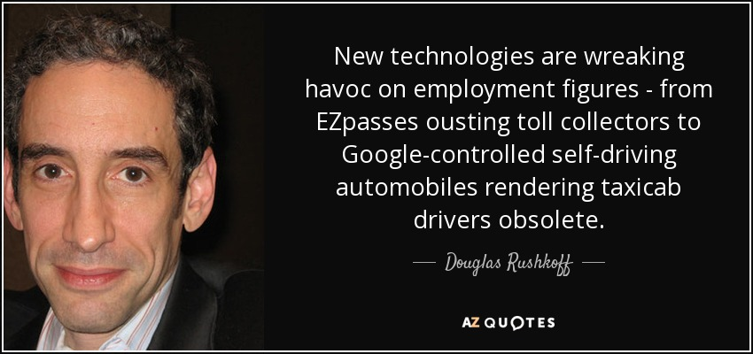 New technologies are wreaking havoc on employment figures - from EZpasses ousting toll collectors to Google-controlled self-driving automobiles rendering taxicab drivers obsolete. - Douglas Rushkoff