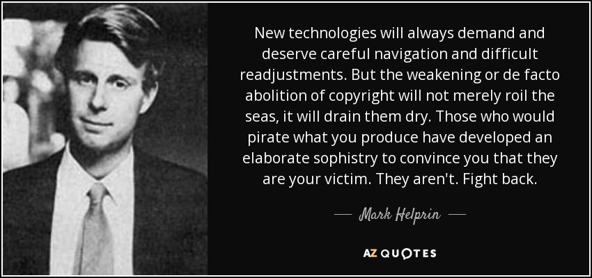 New technologies will always demand and deserve careful navigation and difficult readjustments. But the weakening or de facto abolition of copyright will not merely roil the seas, it will drain them dry. Those who would pirate what you produce have developed an elaborate sophistry to convince you that they are your victim. They aren't. Fight back. - Mark Helprin