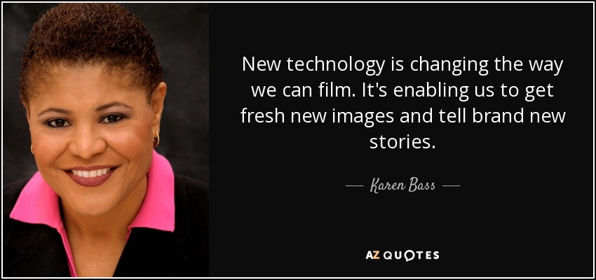 New technology is changing the way we can film. It's enabling us to get fresh new images and tell brand new stories. - Karen Bass