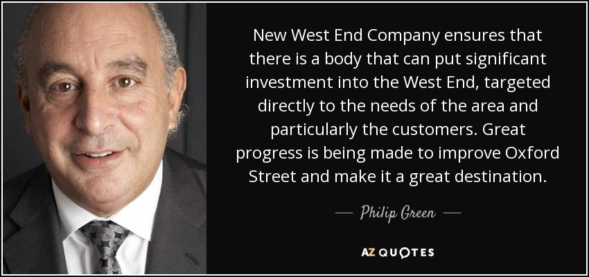 New West End Company ensures that there is a body that can put significant investment into the West End, targeted directly to the needs of the area and particularly the customers. Great progress is being made to improve Oxford Street and make it a great destination. - Philip Green