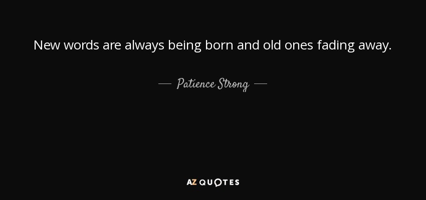 New words are always being born and old ones fading away. - Patience Strong