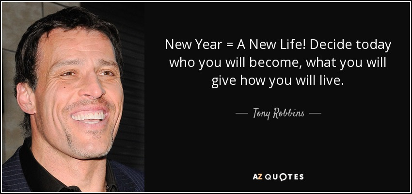 New Year = A New Life! Decide today who you will become, what you will give how you will live. - Tony Robbins