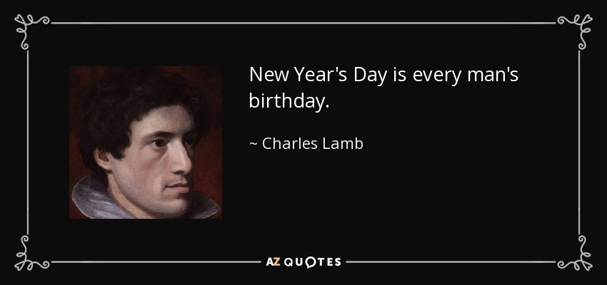 New Year's Day is every man's birthday. - Charles Lamb