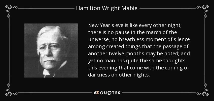 New Year's eve is like every other night; there is no pause in the march of the universe, no breathless moment of silence among created things that the passage of another twelve months may be noted; and yet no man has quite the same thoughts this evening that come with the coming of darkness on other nights. - Hamilton Wright Mabie