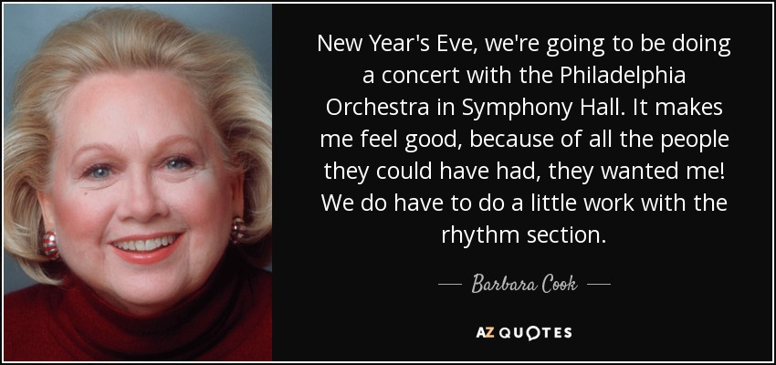 New Year's Eve, we're going to be doing a concert with the Philadelphia Orchestra in Symphony Hall. It makes me feel good, because of all the people they could have had, they wanted me! We do have to do a little work with the rhythm section. - Barbara Cook