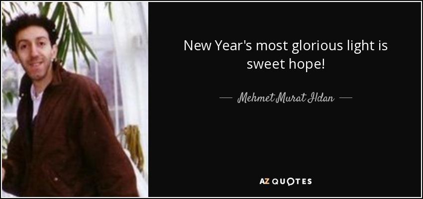New Year's most glorious light is sweet hope! - Mehmet Murat Ildan