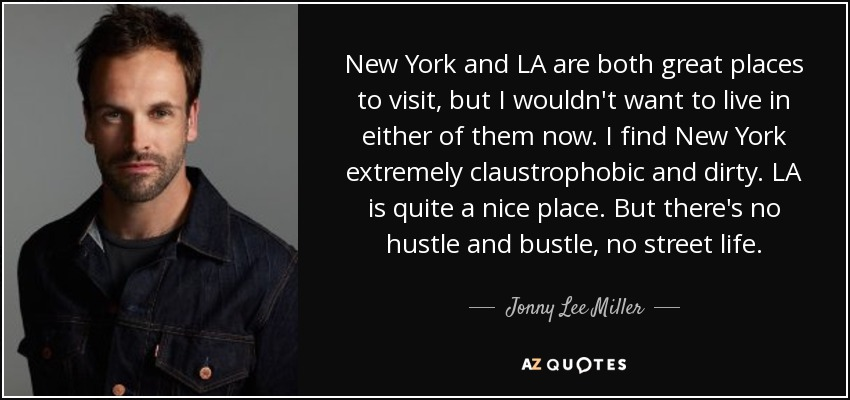 New York and LA are both great places to visit, but I wouldn't want to live in either of them now. I find New York extremely claustrophobic and dirty. LA is quite a nice place. But there's no hustle and bustle, no street life. - Jonny Lee Miller