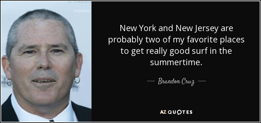 New York and New Jersey are probably two of my favorite places to get really good surf in the summertime. - Brandon Cruz