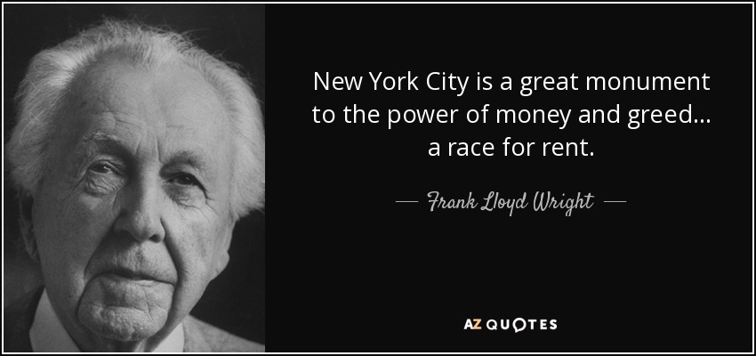 New York City is a great monument to the power of money and greed... a race for rent. - Frank Lloyd Wright