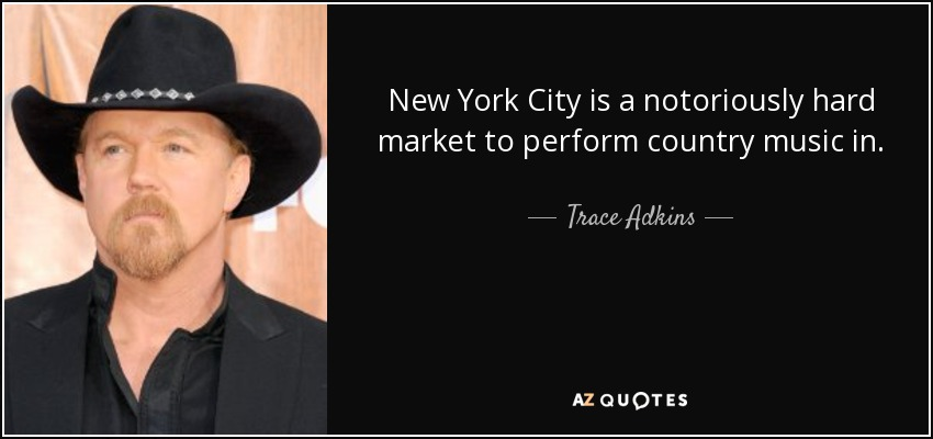 New York City is a notoriously hard market to perform country music in. - Trace Adkins