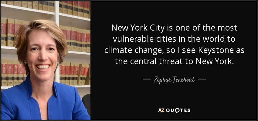New York City is one of the most vulnerable cities in the world to climate change, so I see Keystone as the central threat to New York. - Zephyr Teachout