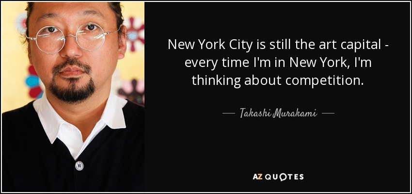 New York City is still the art capital - every time I'm in New York, I'm thinking about competition. - Takashi Murakami