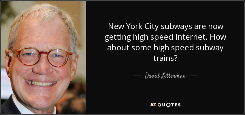 New York City subways are now getting high speed Internet. How about some high speed subway trains? - David Letterman