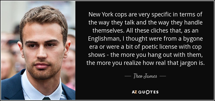 Cliches Are Talking Among Themselves >> Theo James Quote New York Cops Are Very Specific In Terms Of The