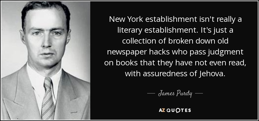 New York establishment isn't really a literary establishment. It's just a collection of broken down old newspaper hacks who pass judgment on books that they have not even read, with assuredness of Jehova. - James Purdy