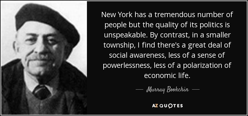 New York has a tremendous number of people but the quality of its politics is unspeakable. By contrast, in a smaller township, I find there's a great deal of social awareness, less of a sense of powerlessness, less of a polarization of economic life. - Murray Bookchin