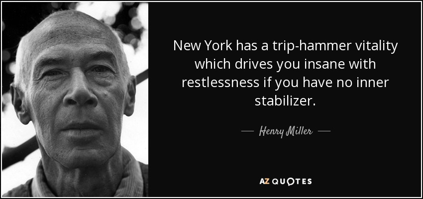 New York has a trip-hammer vitality which drives you insane with restlessness if you have no inner stabilizer. - Henry Miller