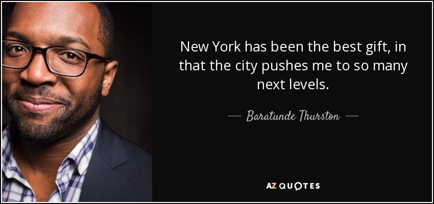 New York has been the best gift, in that the city pushes me to so many next levels. - Baratunde Thurston