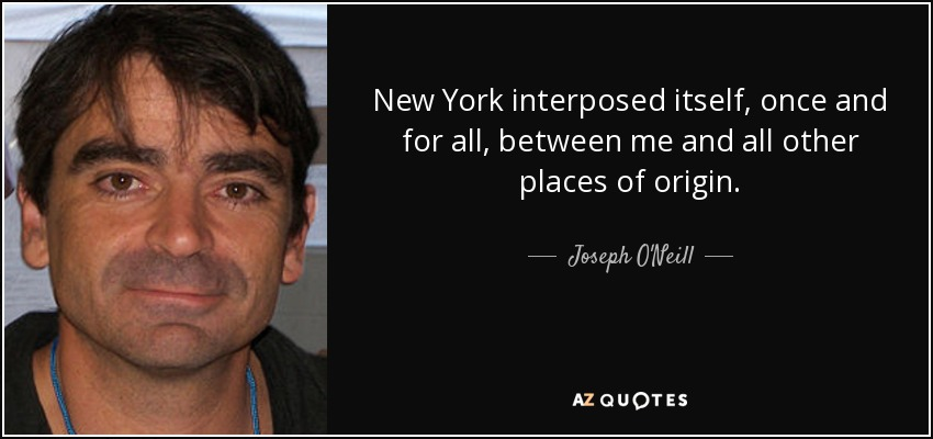 New York interposed itself, once and for all, between me and all other places of origin. - Joseph O'Neill