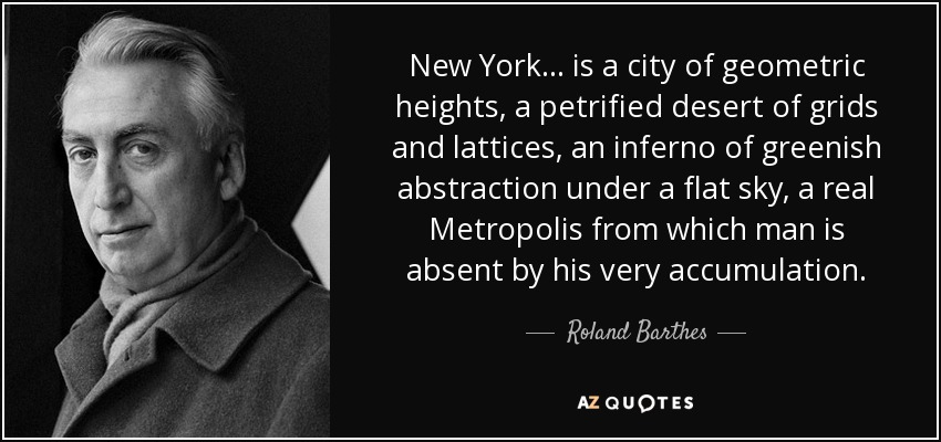 New York... is a city of geometric heights, a petrified desert of grids and lattices, an inferno of greenish abstraction under a flat sky, a real Metropolis from which man is absent by his very accumulation. - Roland Barthes