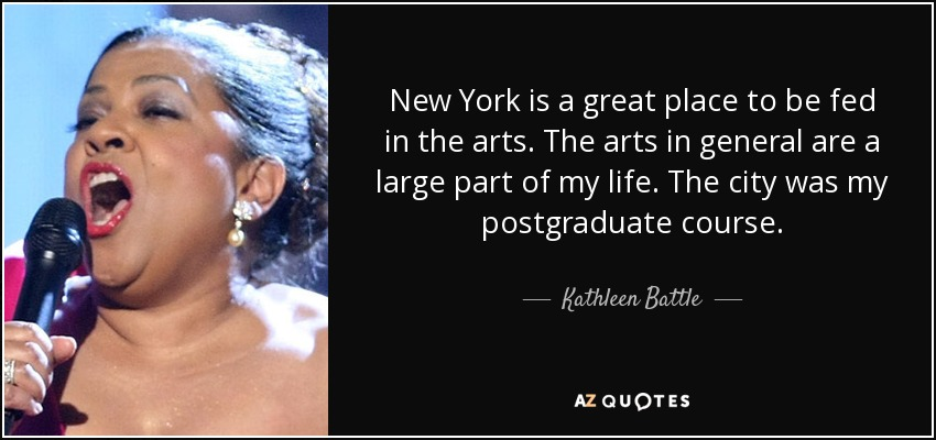 New York is a great place to be fed in the arts. The arts in general are a large part of my life. The city was my postgraduate course. - Kathleen Battle