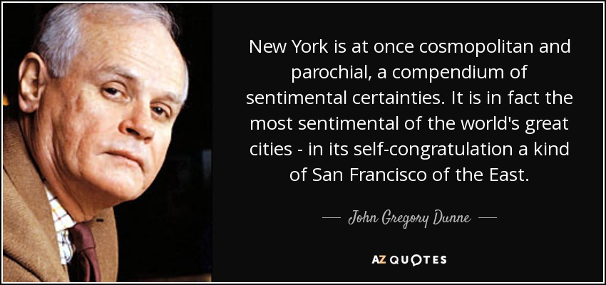 New York is at once cosmopolitan and parochial, a compendium of sentimental certainties. It is in fact the most sentimental of the world's great cities - in its self-congratulation a kind of San Francisco of the East. - John Gregory Dunne