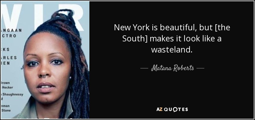New York is beautiful, but [the South] makes it look like a wasteland. - Matana Roberts