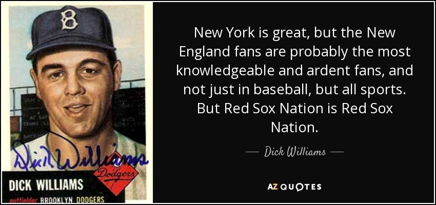 New York is great, but the New England fans are probably the most knowledgeable and ardent fans, and not just in baseball, but all sports. But Red Sox Nation is Red Sox Nation. - Dick Williams