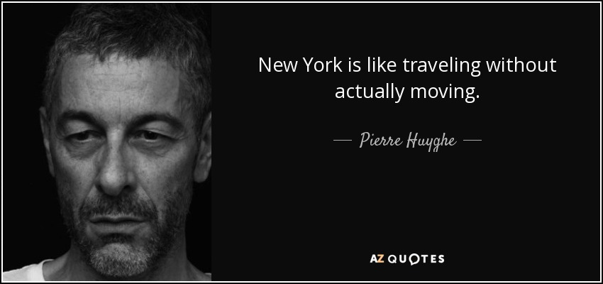 New York is like traveling without actually moving. - Pierre Huyghe