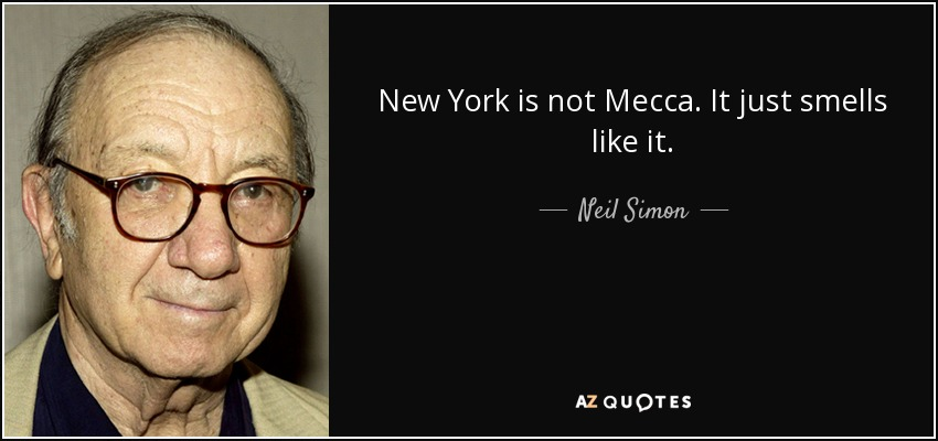 New York is not Mecca. It just smells like it. - Neil Simon