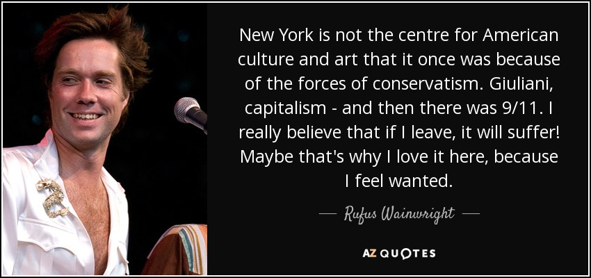 New York is not the centre for American culture and art that it once was because of the forces of conservatism. Giuliani, capitalism - and then there was 9/11. I really believe that if I leave, it will suffer! Maybe that's why I love it here, because I feel wanted. - Rufus Wainwright