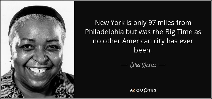 New York is only 97 miles from Philadelphia but was the Big Time as no other American city has ever been. - Ethel Waters