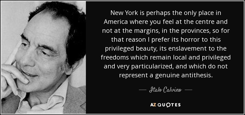 New York is perhaps the only place in America where you feel at the centre and not at the margins, in the provinces, so for that reason I prefer its horror to this privileged beauty, its enslavement to the freedoms which remain local and privileged and very particularized, and which do not represent a genuine antithesis. - Italo Calvino