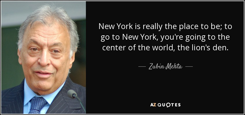 New York is really the place to be; to go to New York, you're going to the center of the world, the lion's den. - Zubin Mehta