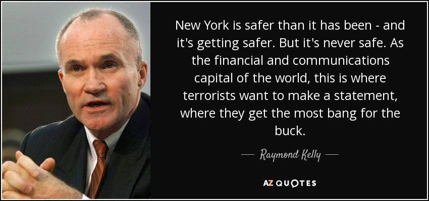 New York is safer than it has been - and it's getting safer. But it's never safe. As the financial and communications capital of the world, this is where terrorists want to make a statement, where they get the most bang for the buck. - Raymond Kelly