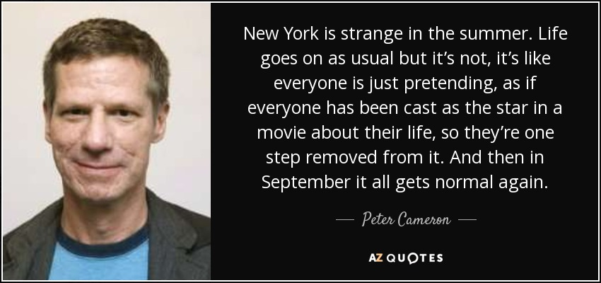 New York is strange in the summer. Life goes on as usual but it's not, it's like everyone is just pretending, as if everyone has been cast as the star in a movie about their life, so they're one step removed from it. And then in September it all gets normal again. - Peter Cameron