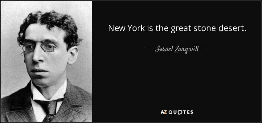 New York is the great stone desert. - Israel Zangwill