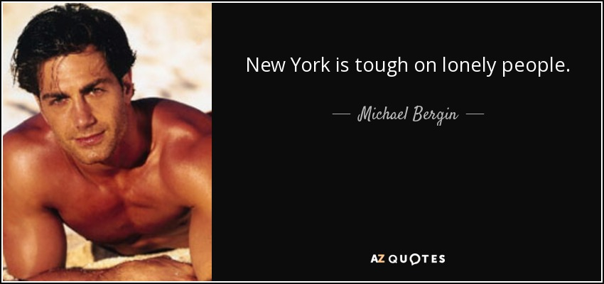 New York is tough on lonely people. - Michael Bergin